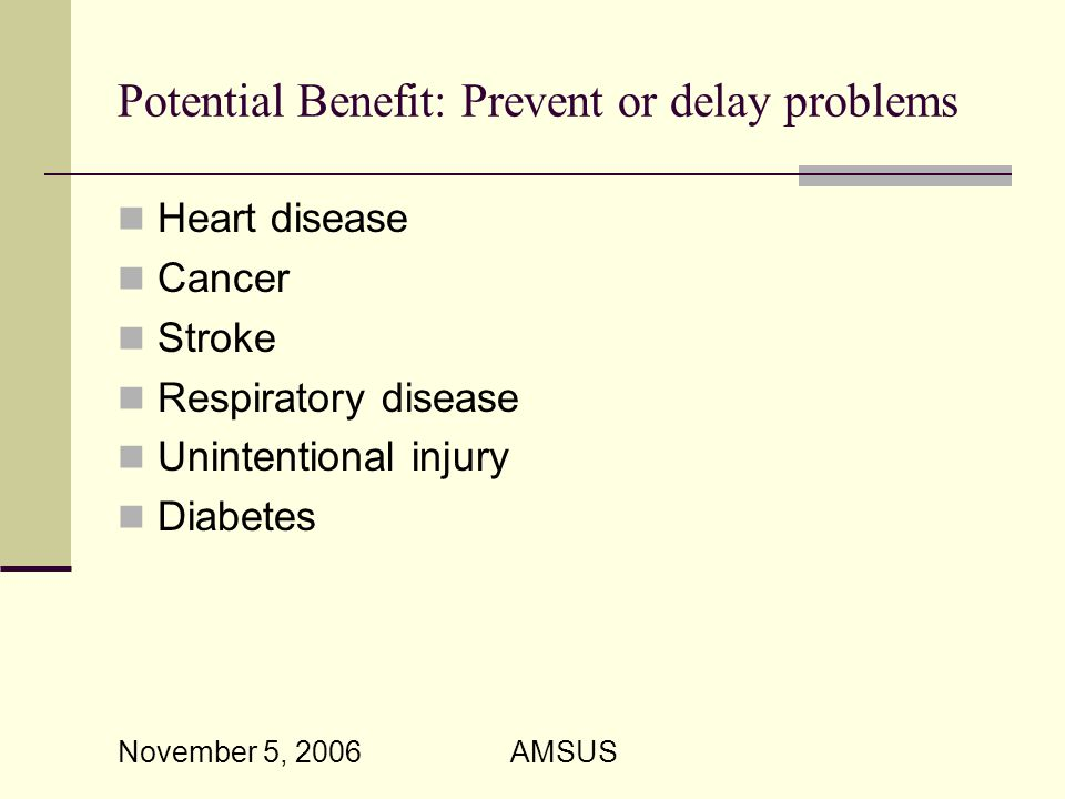 November 5, 2006 AMSUS Potential Benefit: Prevent or delay problems Heart disease Cancer Stroke Respiratory disease Unintentional injury Diabetes
