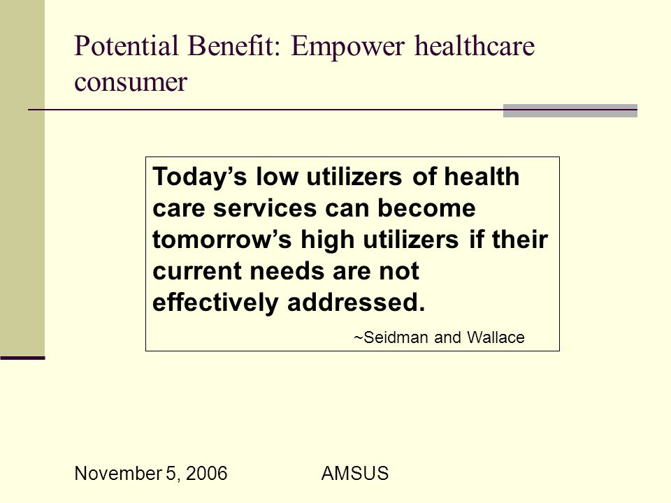 November 5, 2006 AMSUS Potential Benefit: Empower healthcare consumer Today's low utilizers of health care services can become tomorrow's high utilizers if their current needs are not effectively addressed.