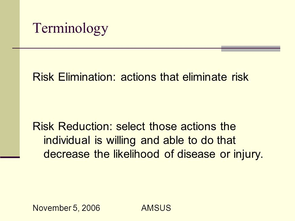 November 5, 2006 AMSUS Terminology Risk Elimination: actions that eliminate risk Risk Reduction: select those actions the individual is willing and able to do that decrease the likelihood of disease or injury.