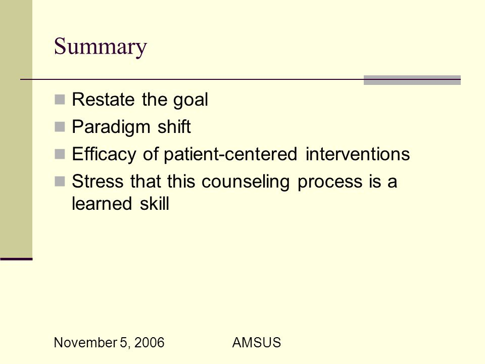 November 5, 2006 AMSUS Summary Restate the goal Paradigm shift Efficacy of patient-centered interventions Stress that this counseling process is a learned skill