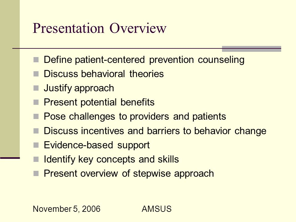 November 5, 2006 AMSUS Presentation Overview Define patient-centered prevention counseling Discuss behavioral theories Justify approach Present potential benefits Pose challenges to providers and patients Discuss incentives and barriers to behavior change Evidence-based support Identify key concepts and skills Present overview of stepwise approach