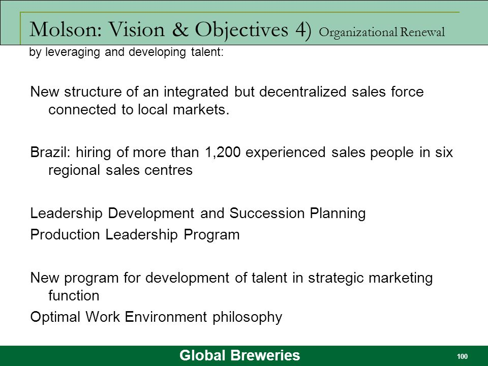 Global Breweries 100 Molson: Vision & Objectives 4) Organizational Renewal New structure of an integrated but decentralized sales force connected to l