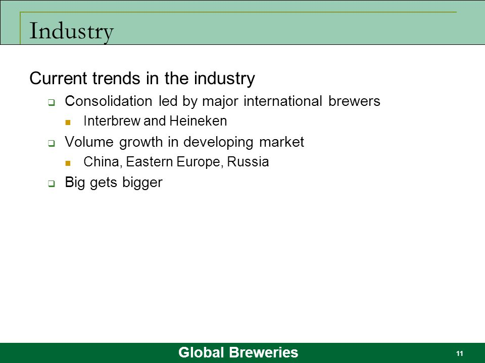 Global Breweries 11 Industry Current trends in the industry  Consolidation led by major international brewers Interbrew and Heineken  Volume growth