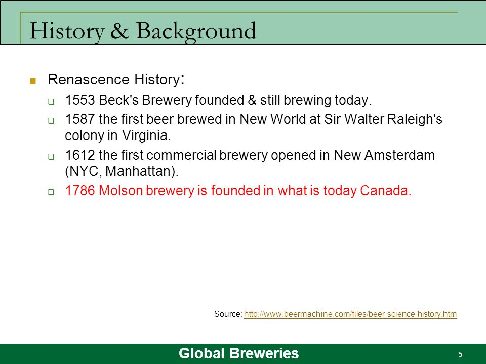 Global Breweries 5 History & Background Renascence History :  1553 Beck's Brewery founded & still brewing today.  1587 the first beer brewed in New
