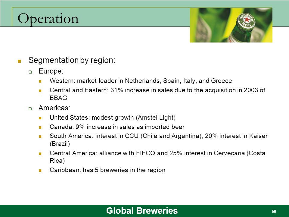 Global Breweries 68 Operation Segmentation by region:  Europe: Western: market leader in Netherlands, Spain, Italy, and Greece Central and Eastern: 3