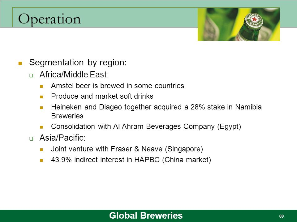 Global Breweries 69 Operation Segmentation by region:  Africa/Middle East: Amstel beer is brewed in some countries Produce and market soft drinks Hei