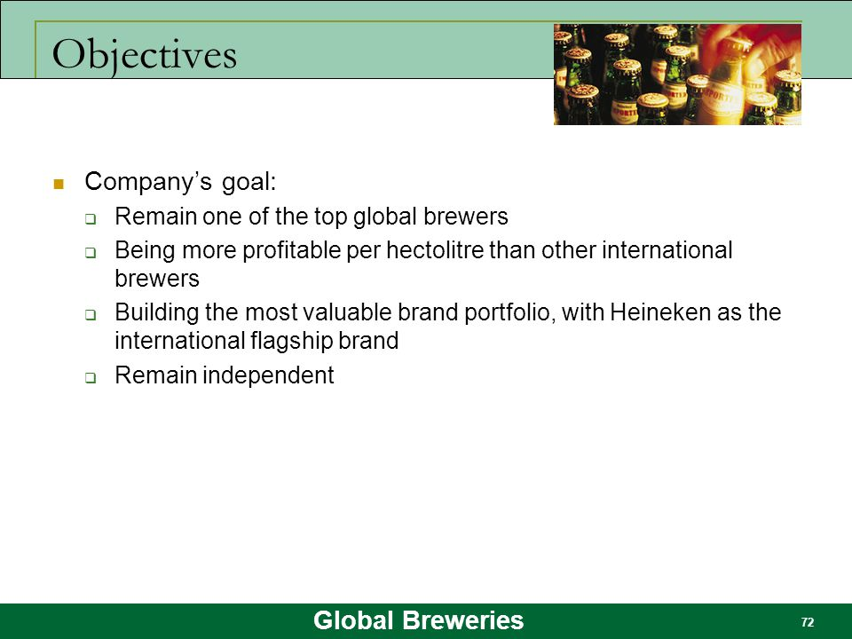 Global Breweries 72 Objectives Company's goal:  Remain one of the top global brewers  Being more profitable per hectolitre than other international