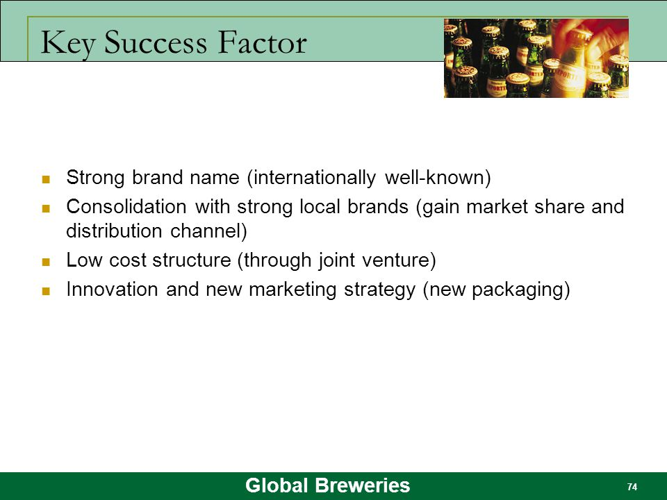 Global Breweries 74 Key Success Factor Strong brand name (internationally well-known) Consolidation with strong local brands (gain market share and di