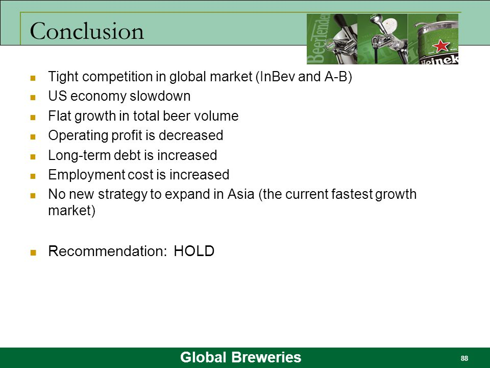 Global Breweries 88 Conclusion Tight competition in global market (InBev and A-B) US economy slowdown Flat growth in total beer volume Operating profi