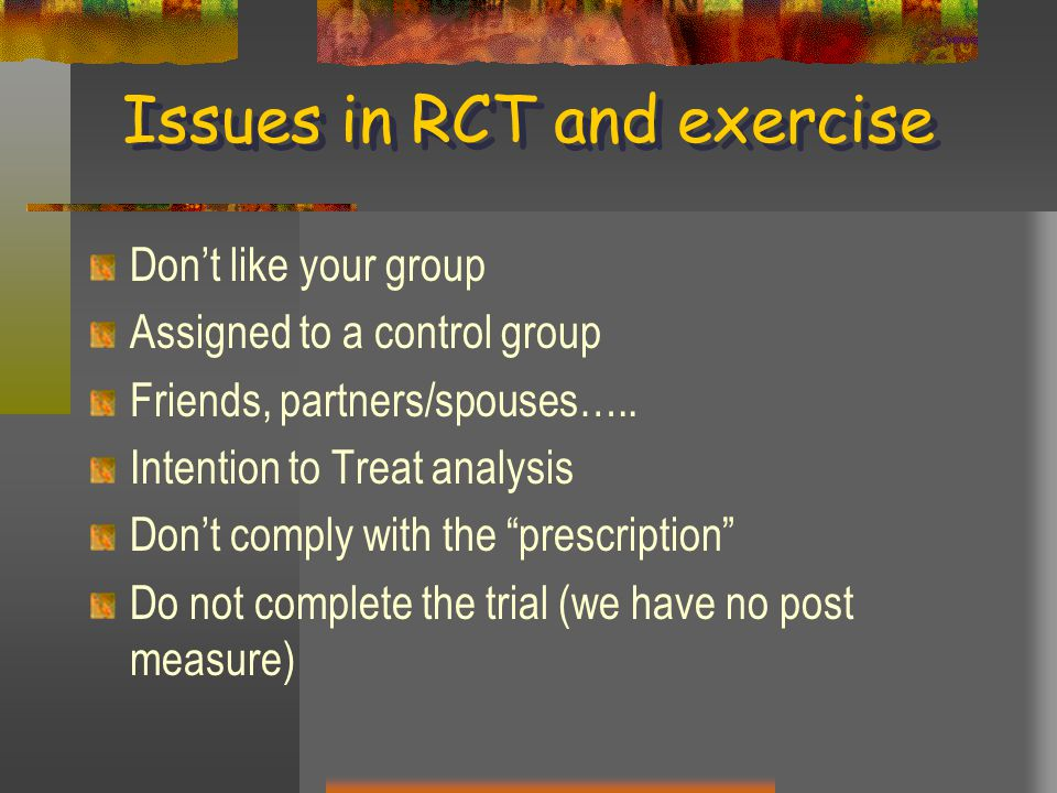 Issues in RCT and exercise Don't like your group Assigned to a control group Friends, partners/spouses…..