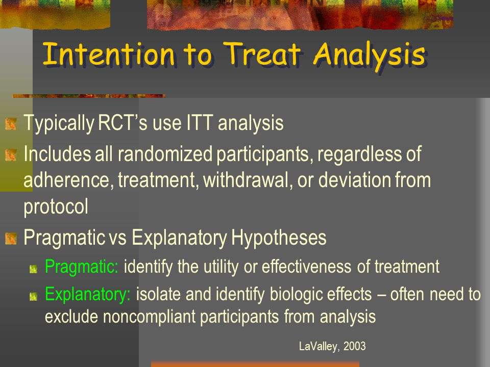 Intention to Treat Analysis Typically RCT's use ITT analysis Includes all randomized participants, regardless of adherence, treatment, withdrawal, or deviation from protocol Pragmatic vs Explanatory Hypotheses Pragmatic: identify the utility or effectiveness of treatment Explanatory: isolate and identify biologic effects – often need to exclude noncompliant participants from analysis LaValley, 2003