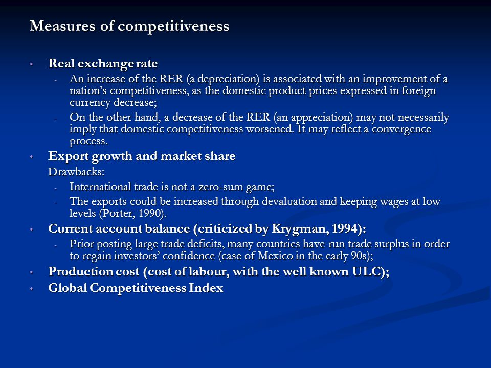 Measures of competitiveness Real exchange rate Real exchange rate - An increase of the RER (a depreciation) is associated with an improvement of a nation's competitiveness, as the domestic product prices expressed in foreign currency decrease; - On the other hand, a decrease of the RER (an appreciation) may not necessarily imply that domestic competitiveness worsened.