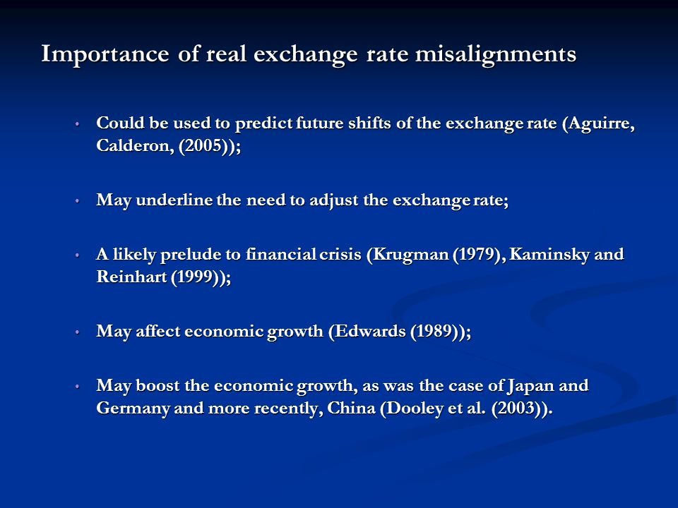 Importance of real exchange rate misalignments Could be used to predict future shifts of the exchange rate (Aguirre, Calderon, (2005)); Could be used to predict future shifts of the exchange rate (Aguirre, Calderon, (2005)); May underline the need to adjust the exchange rate; May underline the need to adjust the exchange rate; A likely prelude to financial crisis (Krugman (1979), Kaminsky and Reinhart (1999)); A likely prelude to financial crisis (Krugman (1979), Kaminsky and Reinhart (1999)); May affect economic growth (Edwards (1989)); May affect economic growth (Edwards (1989)); May boost the economic growth, as was the case of Japan and Germany and more recently, China (Dooley et al.