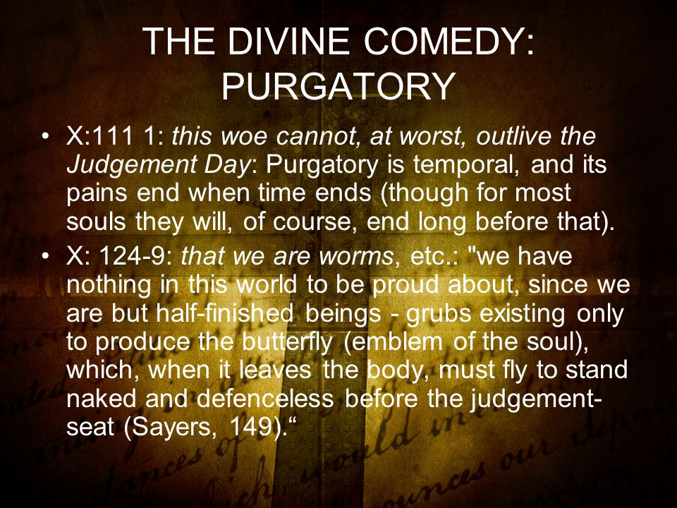 THE DIVINE COMEDY: PURGATORY X:111 1: this woe cannot, at worst, outlive the Judgement Day: Purgatory is temporal, and its pains end when time ends (though for most souls they will, of course, end long before that).