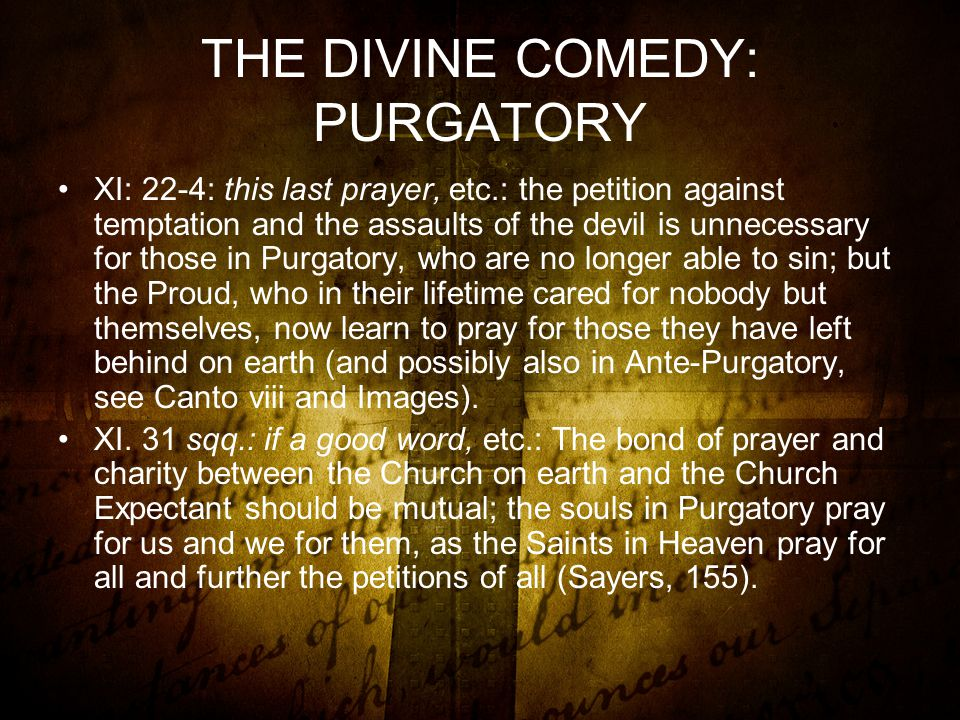 THE DIVINE COMEDY: PURGATORY XI: 22-4: this last prayer, etc.: the petition against temptation and the assaults of the devil is unnecessary for those in Purgatory, who are no longer able to sin; but the Proud, who in their lifetime cared for nobody but themselves, now learn to pray for those they have left behind on earth (and possibly also in Ante-Purgatory, see Canto viii and Images).