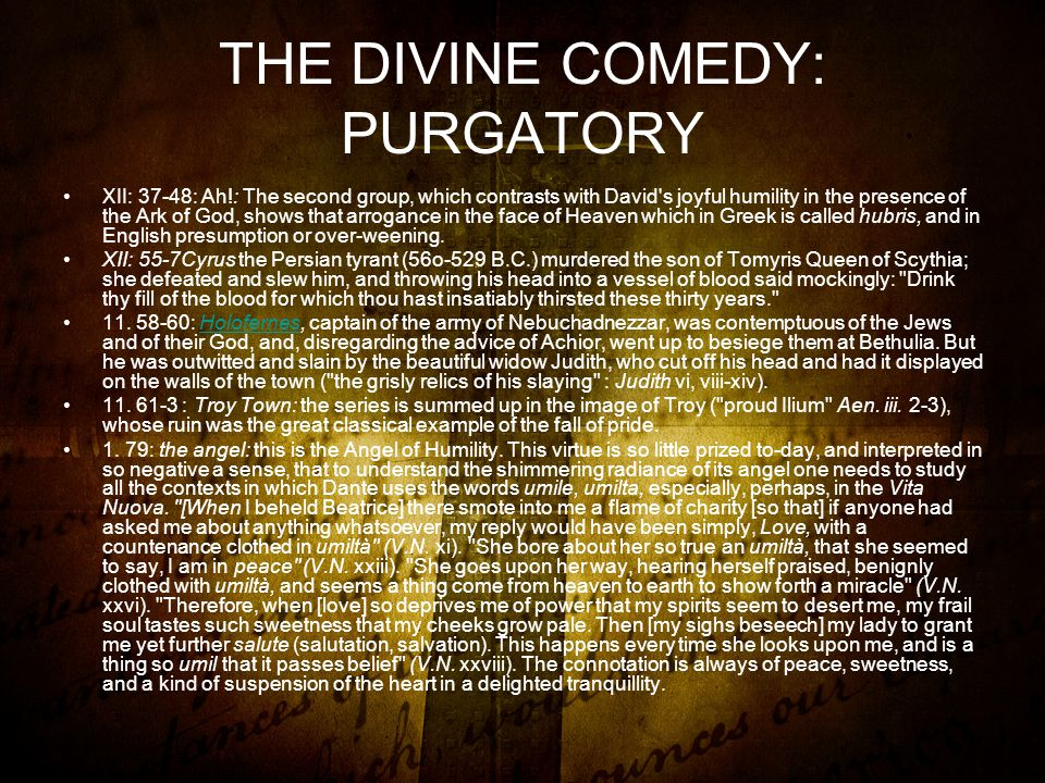 THE DIVINE COMEDY: PURGATORY XII: 37-48: Ah!: The second group, which contrasts with David s joyful humility in the presence of the Ark of God, shows that arrogance in the face of Heaven which in Greek is called hubris, and in English presumption or over-weening.
