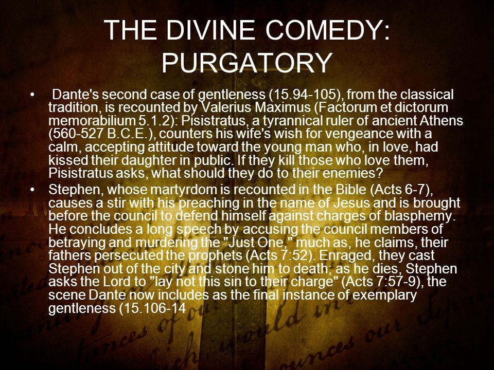 THE DIVINE COMEDY: PURGATORY Dante s second case of gentleness (15.94-105), from the classical tradition, is recounted by Valerius Maximus (Factorum et dictorum memorabilium 5.1.2): Pisistratus, a tyrannical ruler of ancient Athens (560-527 B.C.E.), counters his wife s wish for vengeance with a calm, accepting attitude toward the young man who, in love, had kissed their daughter in public.