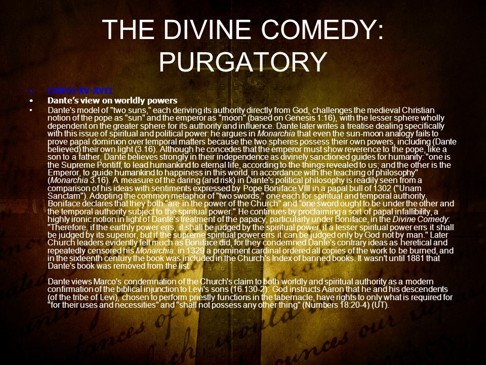 THE DIVINE COMEDY: PURGATORY CANTO XV-XVII Dante's view on worldly powers Dante s model of two suns, each deriving its authority directly from God, challenges the medieval Christian notion of the pope as sun and the emperor as moon (based on Genesis 1:16), with the lesser sphere wholly dependent on the greater sphere for its authority and influence.