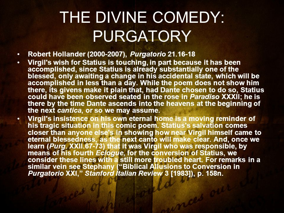 THE DIVINE COMEDY: PURGATORY Robert Hollander (2000-2007), Purgatorio 21.16-18 Virgil s wish for Statius is touching, in part because it has been accomplished, since Statius is already substantially one of the blessed, only awaiting a change in his accidental state, which will be accomplished in less than a day.