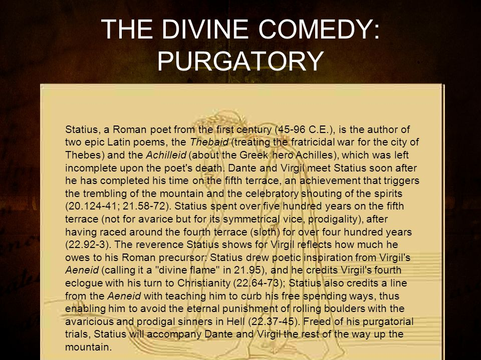 THE DIVINE COMEDY: PURGATORY Statius, a Roman poet from the first century (45-96 C.E.), is the author of two epic Latin poems, the Thebaid (treating the fratricidal war for the city of Thebes) and the Achilleid (about the Greek hero Achilles), which was left incomplete upon the poet s death.
