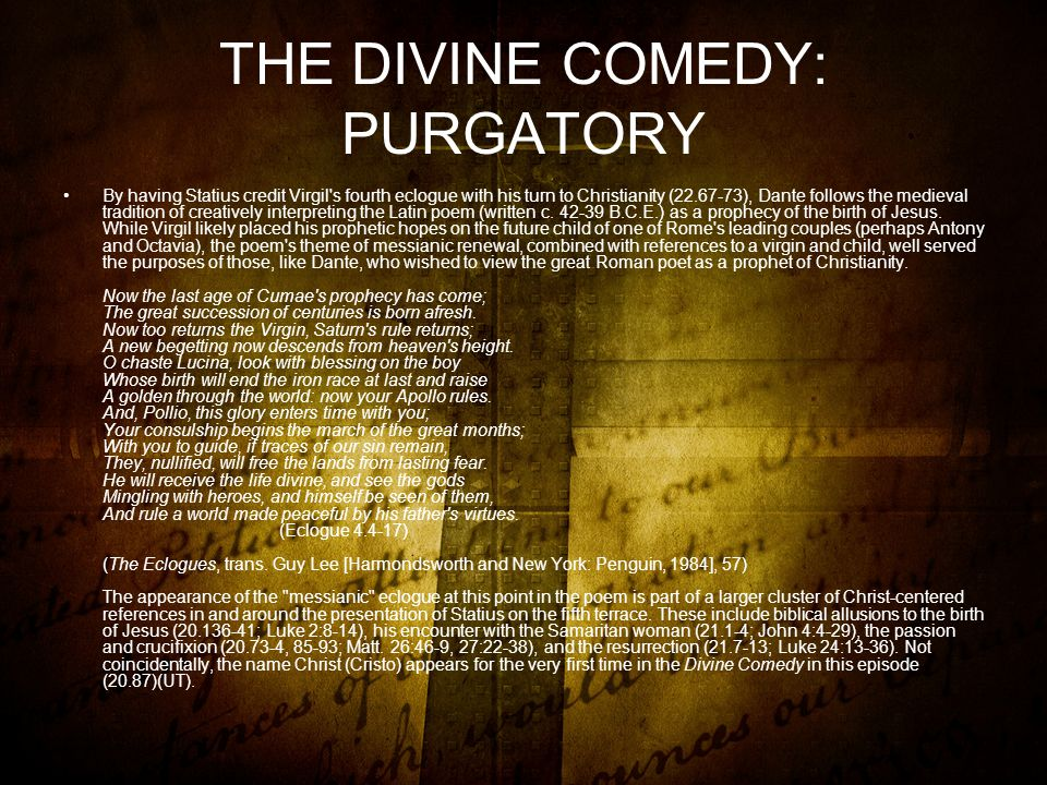THE DIVINE COMEDY: PURGATORY By having Statius credit Virgil s fourth eclogue with his turn to Christianity (22.67-73), Dante follows the medieval tradition of creatively interpreting the Latin poem (written c.