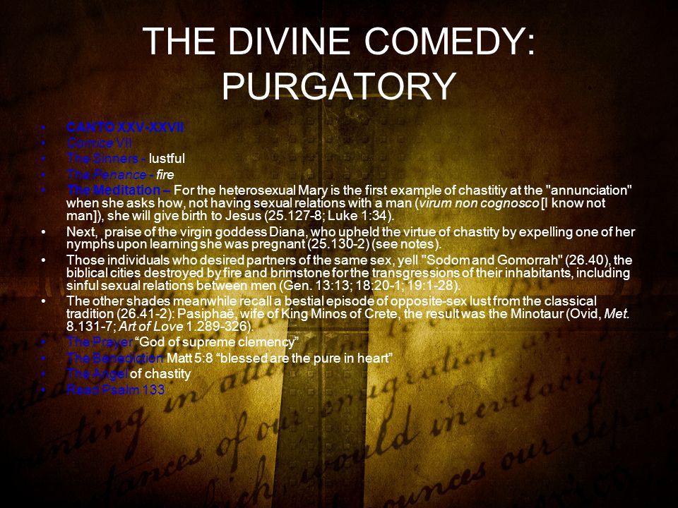 THE DIVINE COMEDY: PURGATORY CANTO XXV-XXVII Cornice VII The Sinners - lustful The Penance - fire The Meditation – For the heterosexual Mary is the first example of chastitiy at the annunciation when she asks how, not having sexual relations with a man (virum non cognosco [I know not man]), she will give birth to Jesus (25.127-8; Luke 1:34).