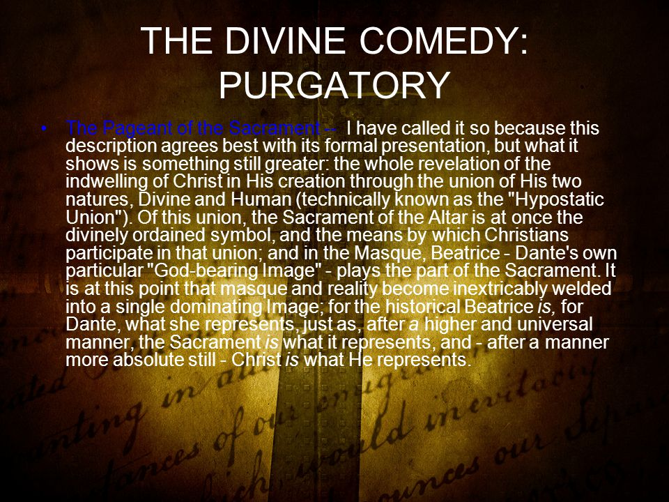 THE DIVINE COMEDY: PURGATORY The Pageant of the Sacrament -- I have called it so because this description agrees best with its formal presentation, but what it shows is something still greater: the whole revelation of the indwelling of Christ in His creation through the union of His two natures, Divine and Human (technically known as the Hypostatic Union ).