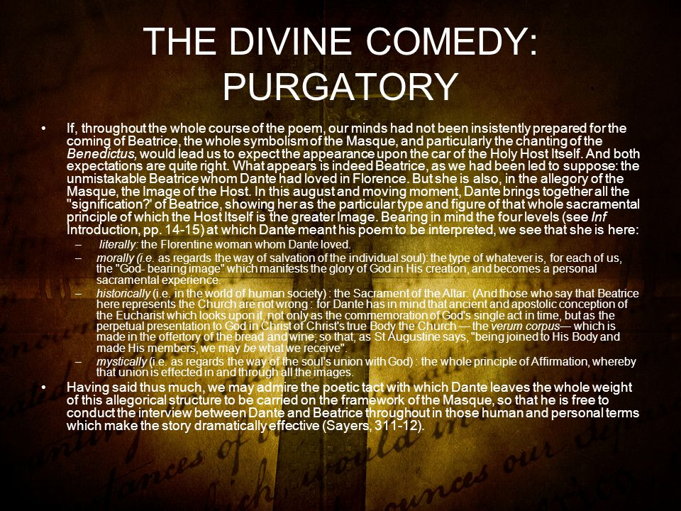 THE DIVINE COMEDY: PURGATORY If, throughout the whole course of the poem, our minds had not been insistently prepared for the coming of Beatrice, the whole symbolism of the Masque, and particularly the chanting of the Benedictus, would lead us to expect the appearance upon the car of the Holy Host Itself.