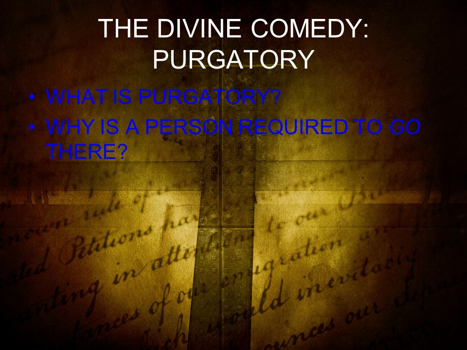 THE DIVINE COMEDY: PURGATORY WHAT IS PURGATORY WHY IS A PERSON REQUIRED TO GO THERE
