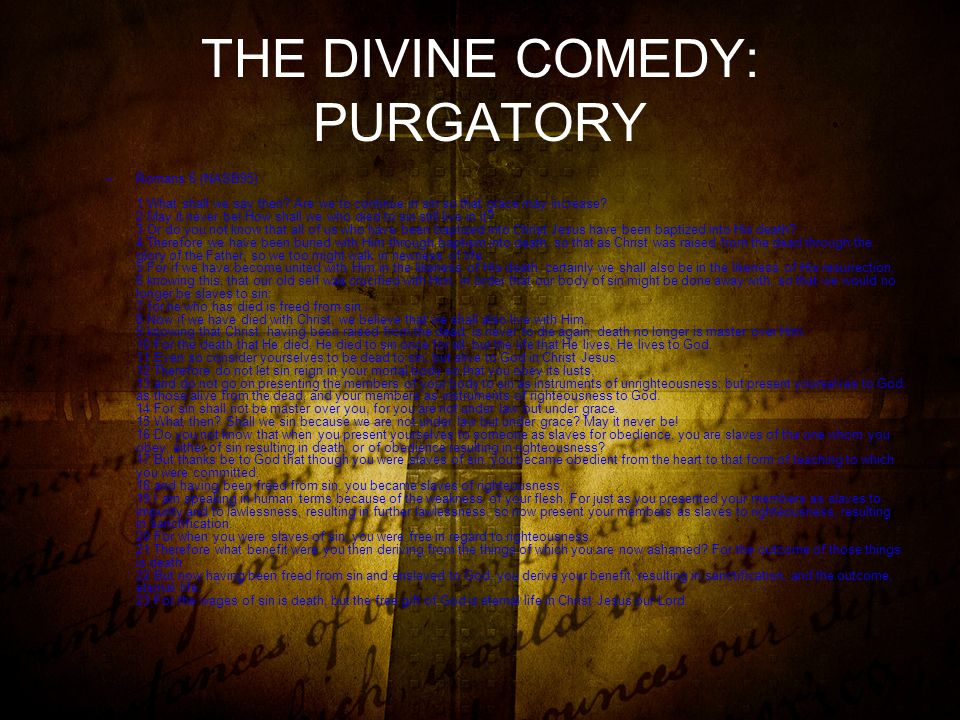 THE DIVINE COMEDY: PURGATORY –Romans 6 (NASB95) 1 What shall we say then.
