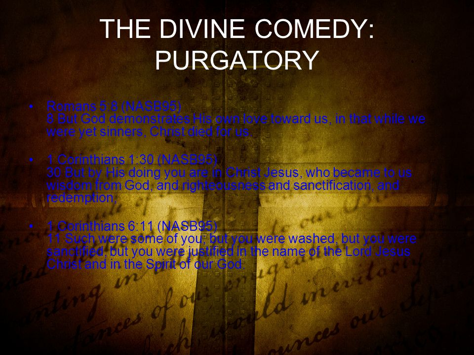 THE DIVINE COMEDY: PURGATORY Romans 5:8 (NASB95) 8 But God demonstrates His own love toward us, in that while we were yet sinners, Christ died for us.