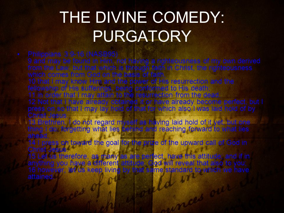 THE DIVINE COMEDY: PURGATORY Philippians 3:9-16 (NASB95) 9 and may be found in Him, not having a righteousness of my own derived from the Law, but that which is through faith in Christ, the righteousness which comes from God on the basis of faith, 10 that I may know Him and the power of His resurrection and the fellowship of His sufferings, being conformed to His death; 11 in order that I may attain to the resurrection from the dead.
