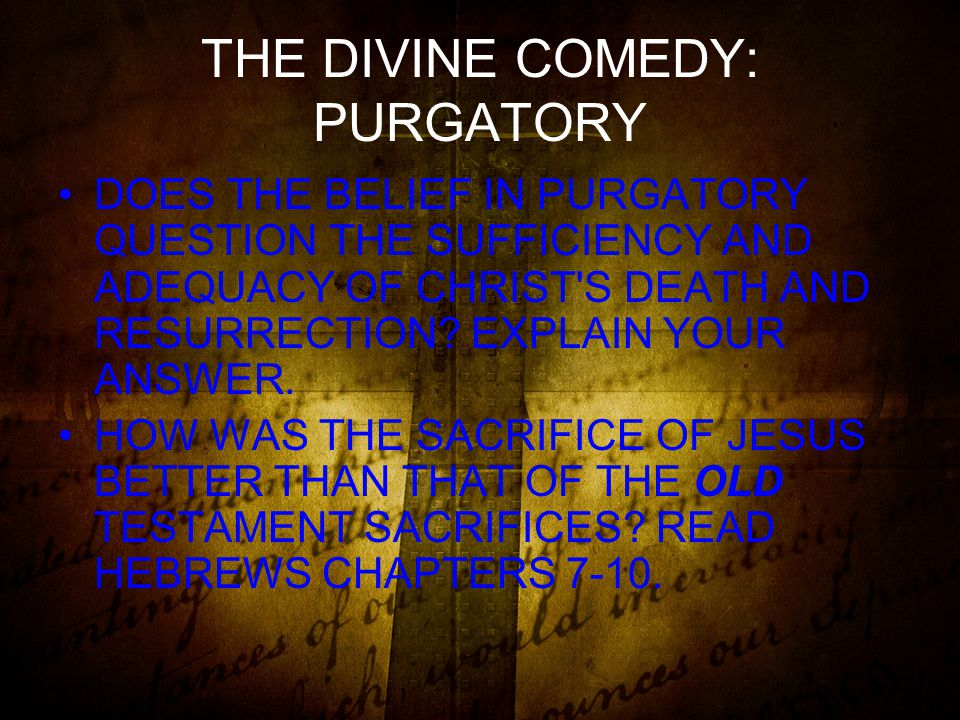 THE DIVINE COMEDY: PURGATORY DOES THE BELIEF IN PURGATORY QUESTION THE SUFFICIENCY AND ADEQUACY OF CHRIST S DEATH AND RESURRECTION.