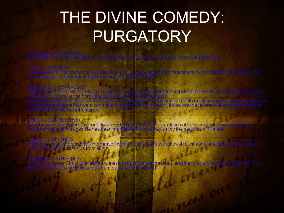 THE DIVINE COMEDY: PURGATORY Ephesians 5:26 (NASB95) 26 so that He might sanctify her, having cleansed her by the washing of water with the word, Titus 3:5 (NASB95) 5 He saved us, not on the basis of deeds which we have done in righteousness, but according to His mercy, by the washing of regeneration and renewing by the Holy Spirit, Hebrews 9:14-15 (NASB95) 14 how much more will the blood of Christ, who through the eternal Spirit offered Himself without blemish to God, cleanse your conscience from dead works to serve the living God.