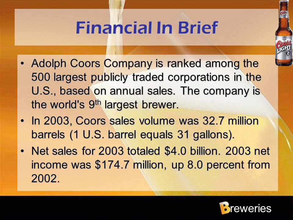 reweries Financial In Brief Adolph Coors Company is ranked among the 500 largest publicly traded corporations in the U.S., based on annual sales. The