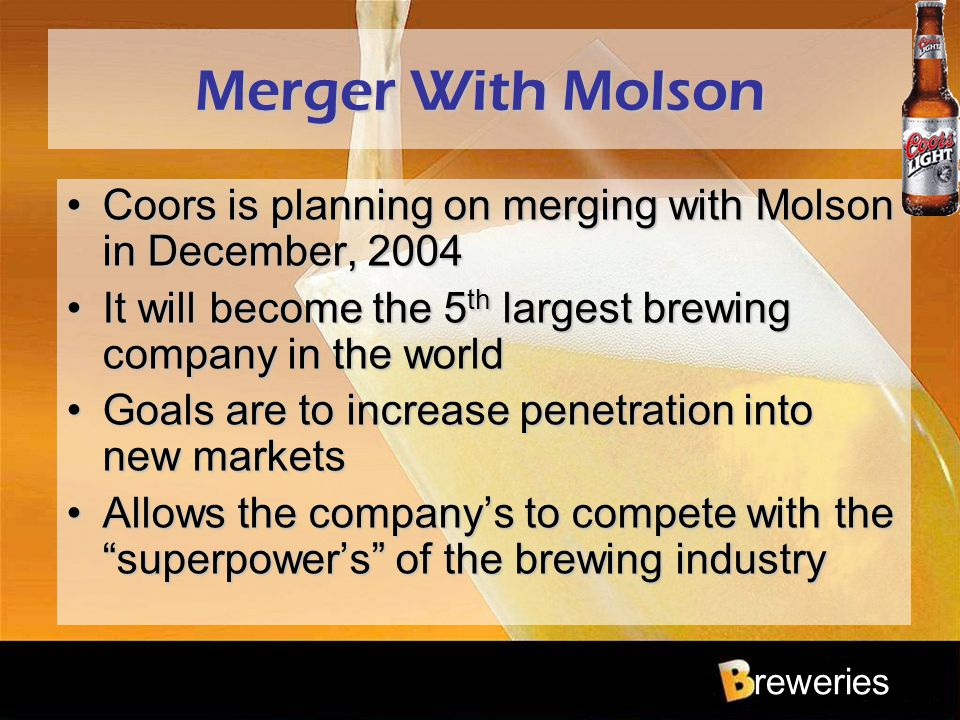 reweries Merger With Molson Coors is planning on merging with Molson in December, 2004Coors is planning on merging with Molson in December, 2004 It wi