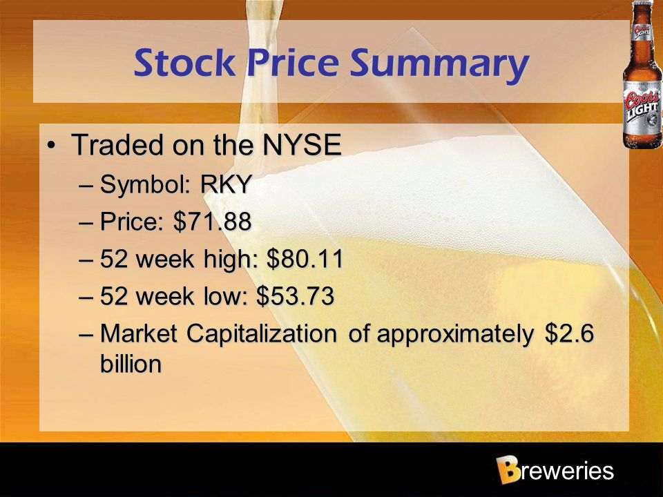 reweries Stock Price Summary Traded on the NYSETraded on the NYSE –Symbol: RKY –Price: $71.88 –52 week high: $80.11 –52 week low: $53.73 –Market Capit