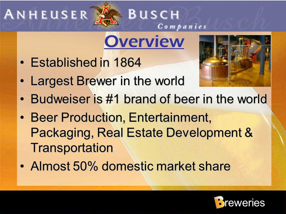Overview Established in 1864Established in 1864 Largest Brewer in the worldLargest Brewer in the world Budweiser is #1 brand of beer in the worldBudwe