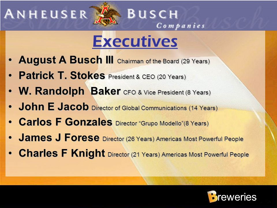reweries Executives August A Busch III Chairman of the Board (29 Years)August A Busch III Chairman of the Board (29 Years) Patrick T. Stokes President
