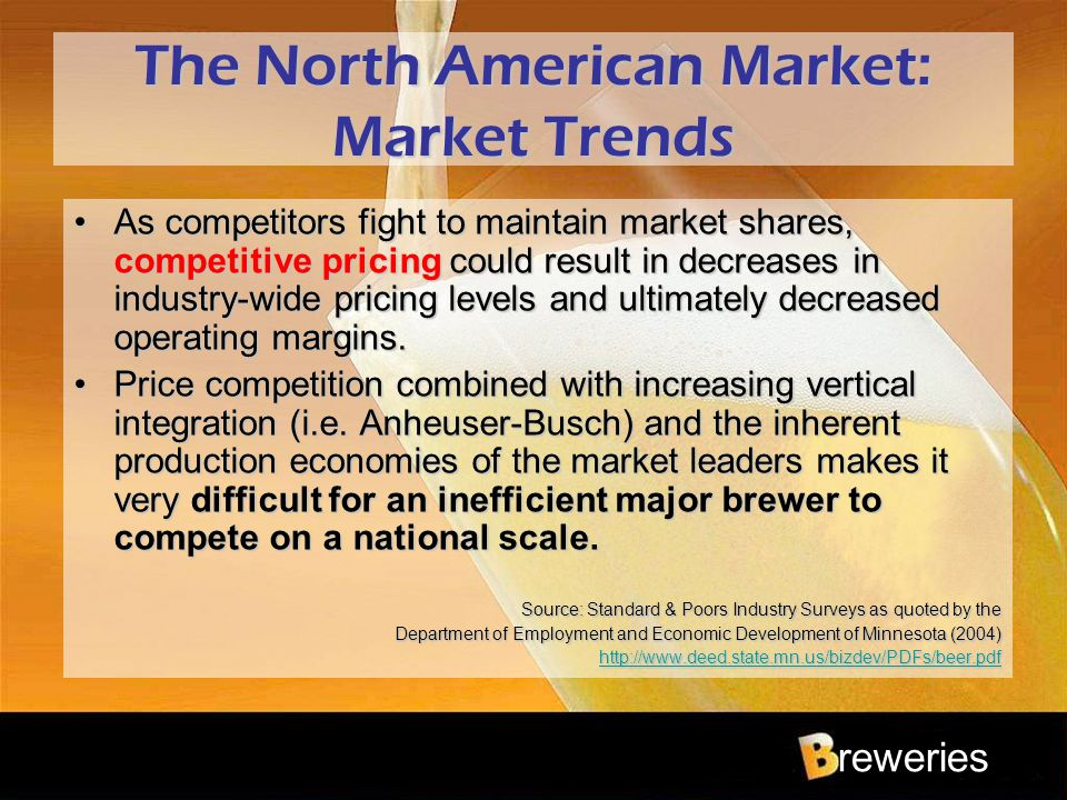 reweries The North American Market: Market Trends As competitors fight to maintain market shares, competitive pricing could result in decreases in ind
