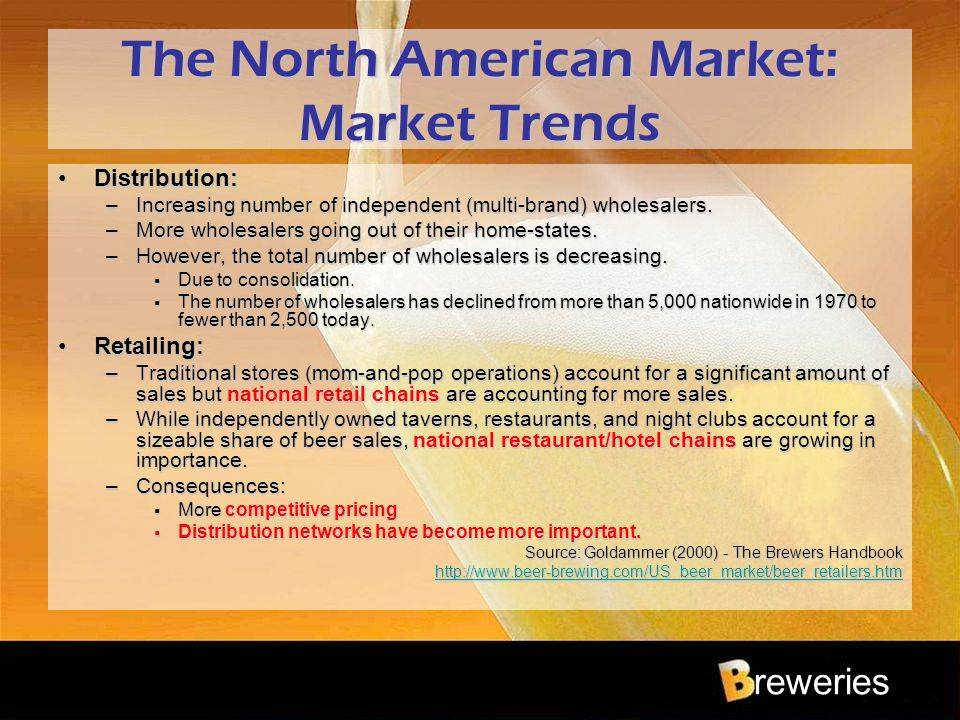 reweries The North American Market: Market Trends Distribution:Distribution: –Increasing number of independent (multi-brand) wholesalers. –More wholes