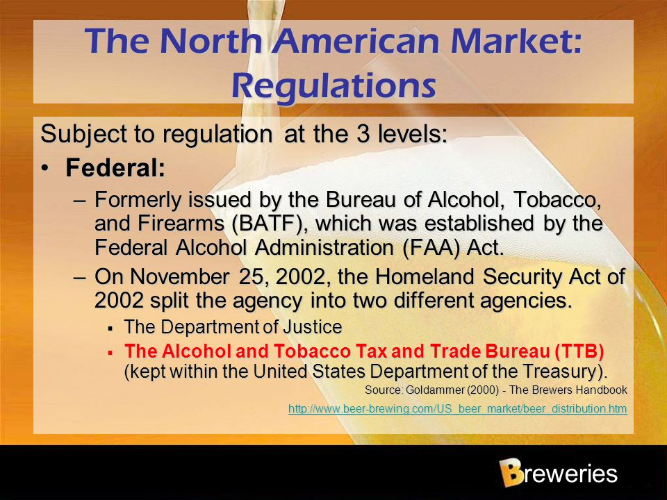 reweries The North American Market: Regulations Subject to regulation at the 3 levels: Federal:Federal: –Formerly issued by the Bureau of Alcohol, Tob