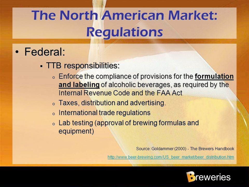 reweries The North American Market: Regulations Federal:Federal:  TTB responsibilities: o Enforce the compliance of provisions for the formulation an