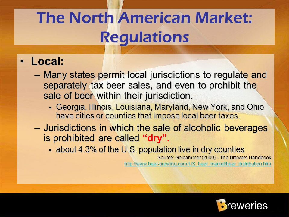 reweries The North American Market: Regulations Local:Local: –Many states permit local jurisdictions to regulate and separately tax beer sales, and ev