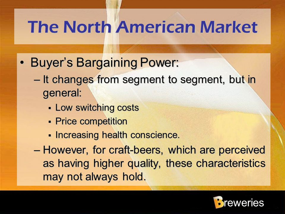 reweries The North American Market Buyer's Bargaining Power:Buyer's Bargaining Power: –It changes from segment to segment, but in general:  Low switc