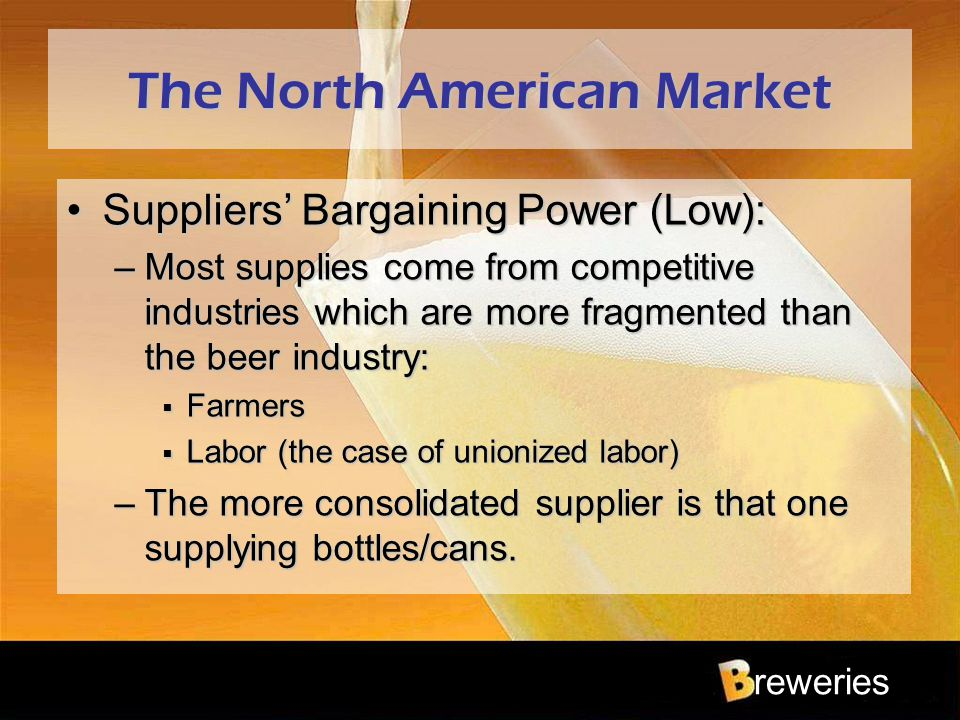 reweries The North American Market Suppliers' Bargaining Power (Low):Suppliers' Bargaining Power (Low): –Most supplies come from competitive industrie