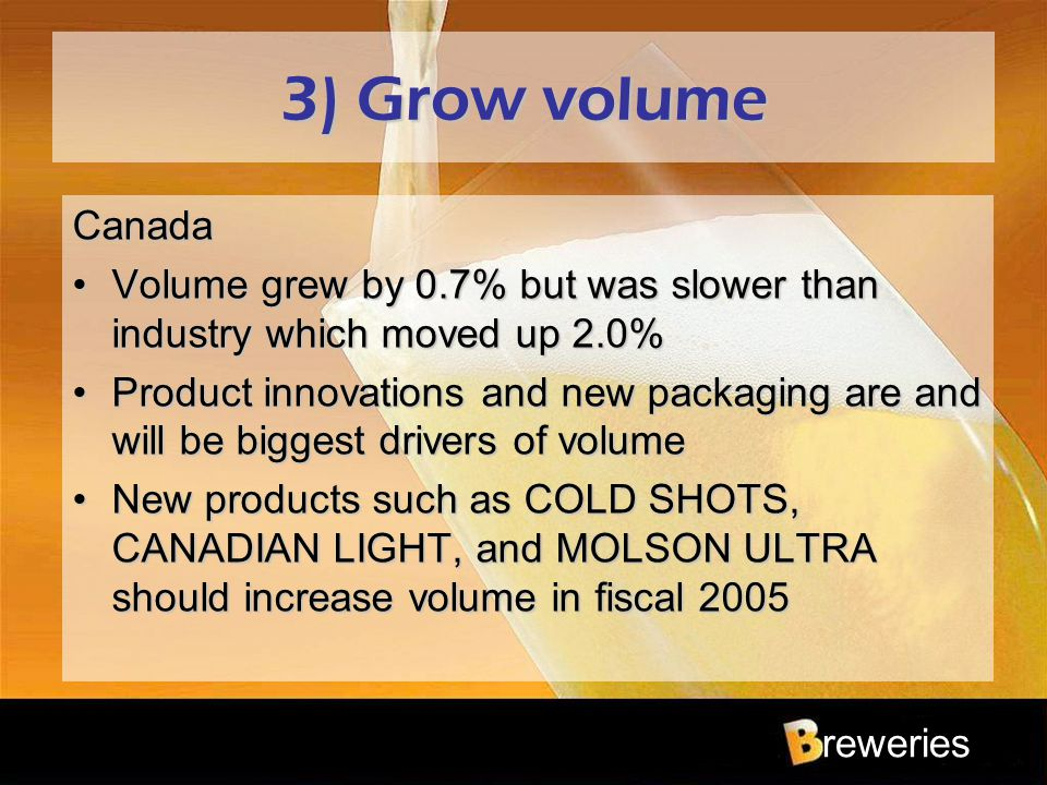 reweries 3) Grow volume Canada Volume grew by 0.7% but was slower than industry which moved up 2.0%Volume grew by 0.7% but was slower than industry wh