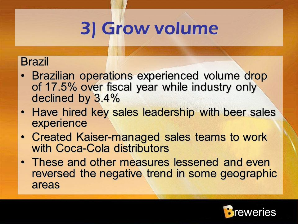 reweries 3) Grow volume Brazil Brazilian operations experienced volume drop of 17.5% over fiscal year while industry only declined by 3.4%Brazilian op