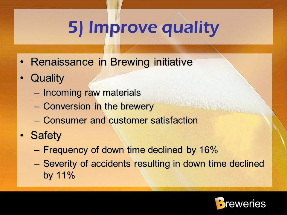 reweries 5) Improve quality Renaissance in Brewing initiativeRenaissance in Brewing initiative QualityQuality –Incoming raw materials –Conversion in t