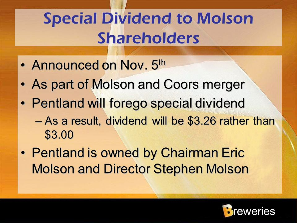 reweries Special Dividend to Molson Shareholders Announced on Nov. 5 thAnnounced on Nov. 5 th As part of Molson and Coors mergerAs part of Molson and